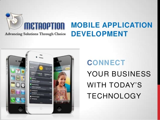 MOBILE APPLICATION DEVELOPMENT CONNECT YOUR BUSINESS WITH TODAY'S TECHNOLOGY