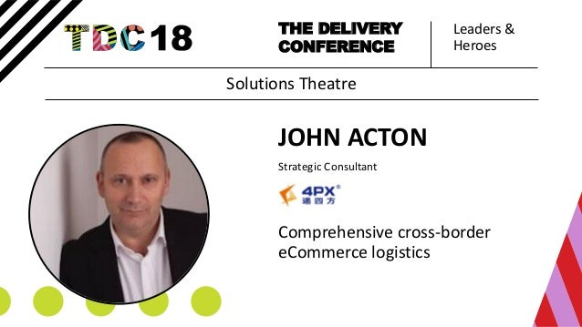Leaders & Heroes THE DELIVERY CONFERENCE JOHN ACTON Strategic Consultant Comprehensive cross-border eCommerce logistics So...