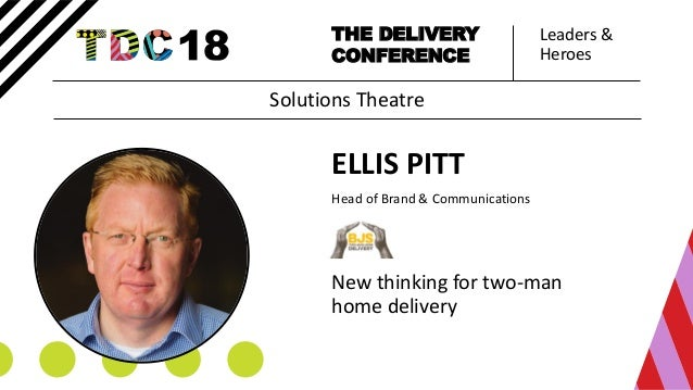 Leaders & Heroes THE DELIVERY CONFERENCE ELLIS PITT Head of Brand & Communications New thinking for two-man home delivery ...