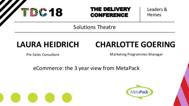Leaders & Heroes THE DELIVERY CONFERENCE CHARLOTTE GOERING Pre-Sales Consultant eCommerce: the 3 year view from MetaPack S...