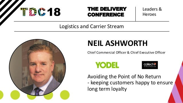 Leaders & Heroes THE DELIVERY CONFERENCE NEIL ASHWORTH Chief Commercial Officer & Chief Executive Officer Avoiding the Poi...