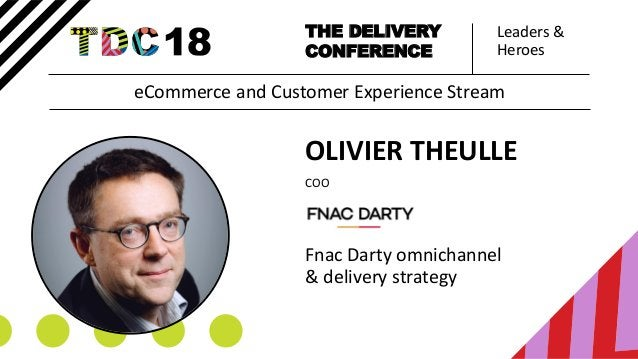 Leaders & Heroes THE DELIVERY CONFERENCE OLIVIER THEULLE COO Fnac Darty omnichannel & delivery strategy eCommerce and Cust...