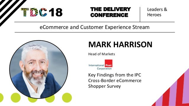 Leaders & Heroes THE DELIVERY CONFERENCE MARK HARRISON Head of Markets Key Findings from the IPC Cross-Border eCommerce Sh...