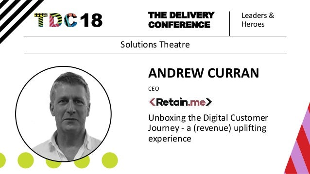 Leaders & Heroes THE DELIVERY CONFERENCE ANDREW CURRAN CEO Unboxing the Digital Customer Journey - a (revenue) uplifting e...