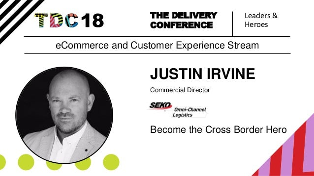 Leaders & Heroes THE DELIVERY CONFERENCE JUSTIN IRVINE Commercial Director Become the Cross Border Hero eCommerce and Cust...