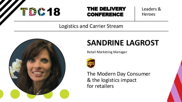 Leaders & Heroes THE DELIVERY CONFERENCE SANDRINE LAGROST Retail Marketing Manager The Modern Day Consumer & the logistics...
