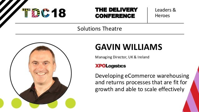 Leaders & Heroes THE DELIVERY CONFERENCE GAVIN WILLIAMS Managing Director, UK & Ireland Developing eCommerce warehousing a...