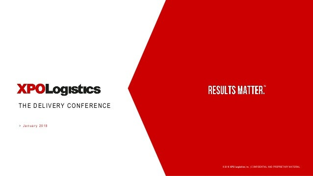 > ©2018 XPO Logistics,Inc.   CONFIDENTIAL AND PROPRIETARY MATERIAL THE DELIVERY CONFERENCE J a n u a r y 2 0 1 8