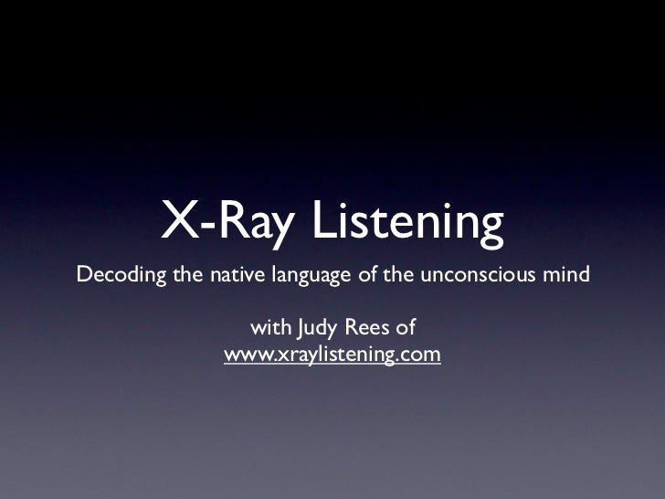 X-Ray ListeningDecoding the native language of the unconscious mind                 with Judy Rees of               www.xr...