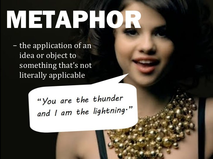METAPHOR– the application of an  idea or object to  something that's not  literally applicable