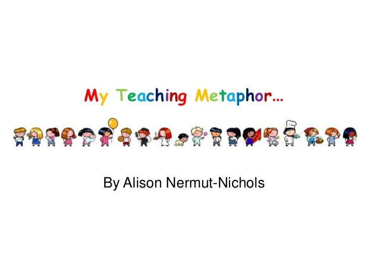 MyTeaching Metaphor…<br />By Alison Nermut-Nichols<br />
