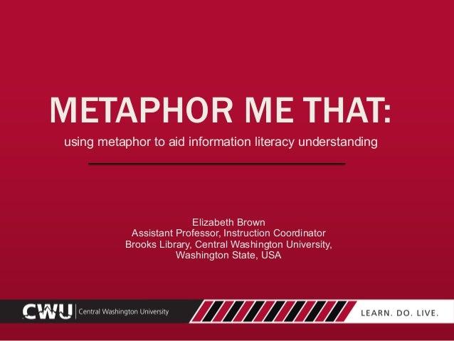 using metaphor to aid information literacy understanding Elizabeth Brown Assistant Professor, Instruction Coordinator Broo...