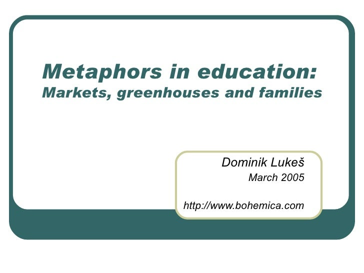 Metaphors in education:  Markets, greenhouses and families Dominik Luke š March 2005 http://www.bohemica.com