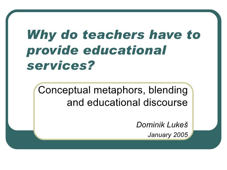 Why do teachers have to provide educational services? Conceptual metaphors, blending and educational discourse Dominik Luk...