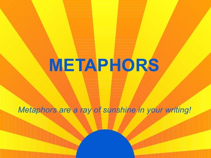 METAPHORS Metaphors are a ray of sunshine in your writing!