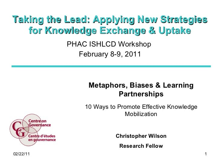 Taking the Lead: Applying New Strategies for Knowledge Exchange & Uptake PHAC ISHLCD Workshop  February 8-9, 2011 Metaphor...