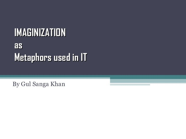 IMAGINIZATION as Metaphors used in IT  By Gul Sanga Khan