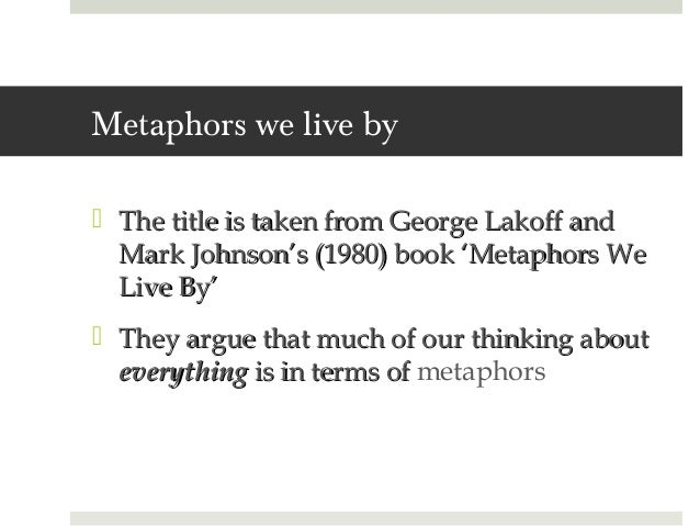 essays on metaphors we live by The tools you need to write a quality essay or we use metaphors in our every day life as a this does not imply that someone is very large or they live.