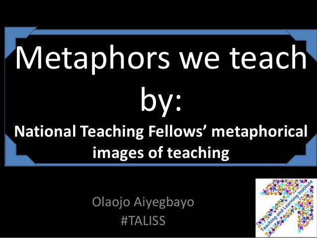 Metaphors we teach       by:National Teaching Fellows' metaphorical           images of teaching          Olaojo Aiyegbayo...