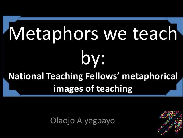 Metaphors we teachby:National Teaching Fellows' metaphoricalimages of teachingOlaojo Aiyegbayo