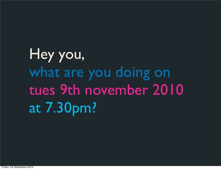 Hey you,                      what are you doing on                      tues 9th november 2010                      at 7....