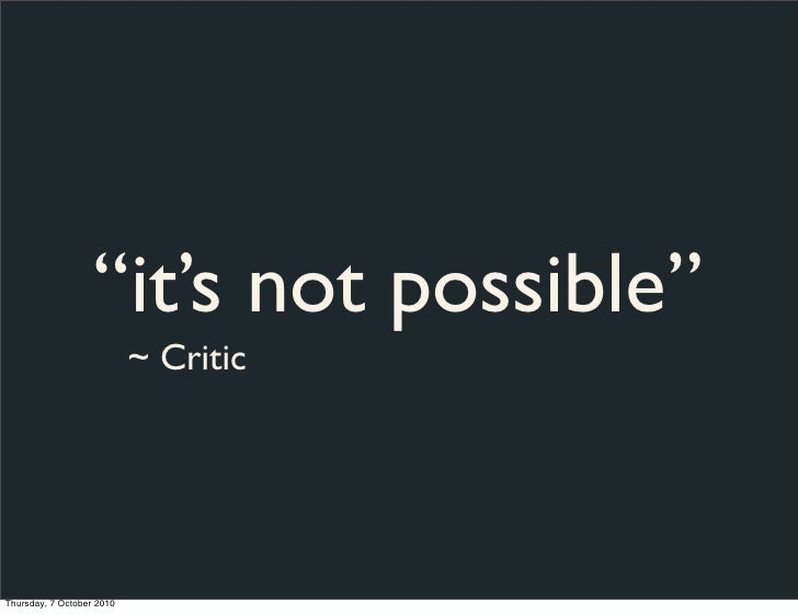 """""""it's not possible""""                            ~ Critic     Thursday, 7 October 2010"""
