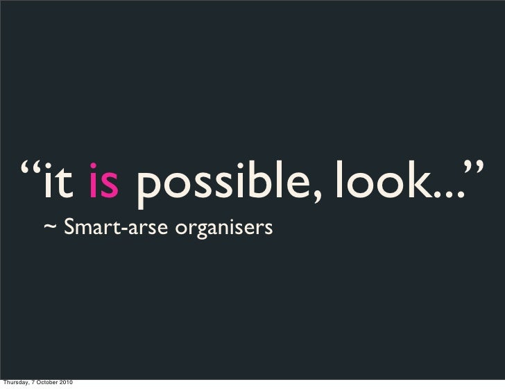 """""""it is possible, look...""""              ~ Smart-arse organisers     Thursday, 7 October 2010"""