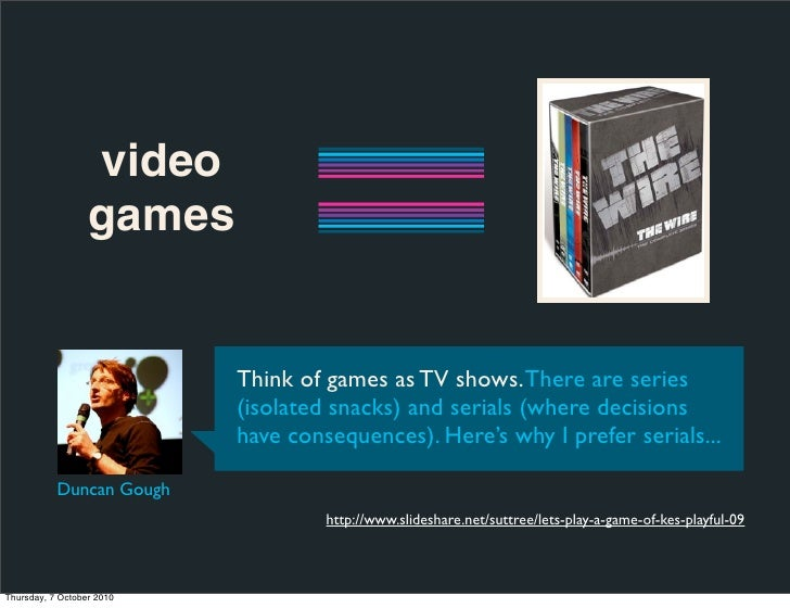 video                   games                              Think of games as TV shows. There are series                   ...