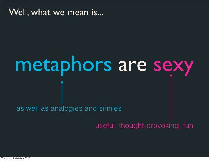 Well, what we mean is...                metaphors are sexy             as well as analogies and similes                   ...