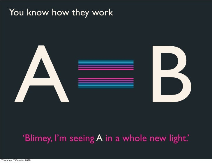 You know how they work               A B    'Blimey, I'm seeing A in a whole new light.'  Thursday, 7 October 2010
