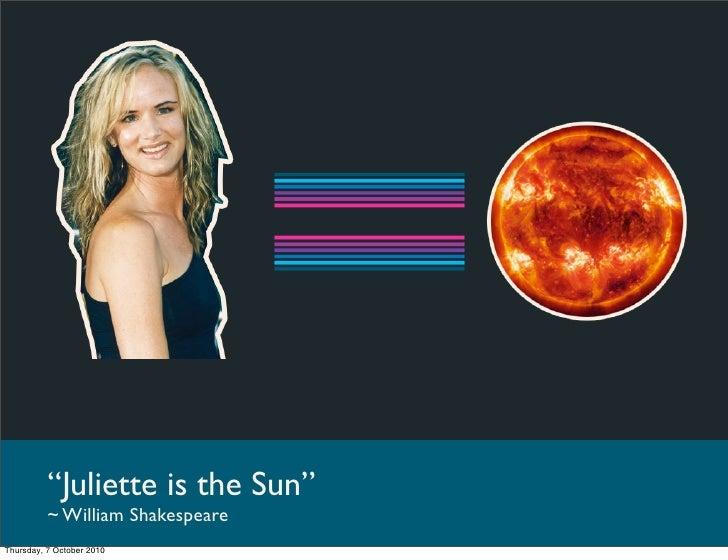 """""""Juliette is the Sun""""           ~ William Shakespeare Thursday, 7 October 2010"""