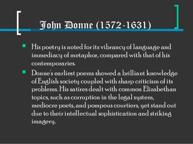 john donnes use of wit language and John donne was born in 1572 in london, england he is known as the founder of the metaphysical poets , a term created by samuel johnson, an eighteenth-century english essayist, poet, and philosopher.