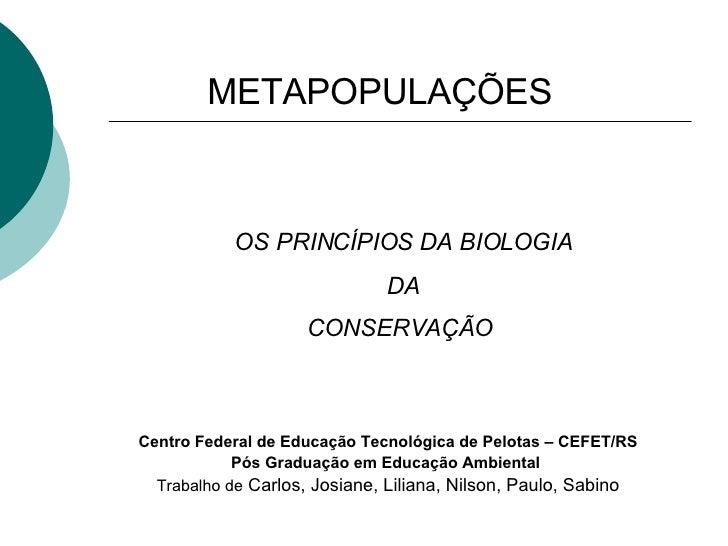 METAPOPULAÇÕES   OS PRINCÍPIOS DA BIOLOGIA DA CONSERVAÇÃO   Centro Federal de Educação Tecnológica de Pelotas – CEFET/RS P...