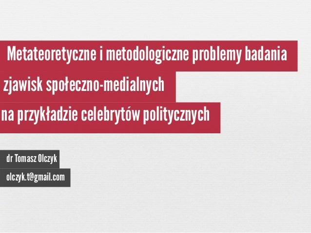 Metateoretyczne i metodologiczne problemy badania zjawisk społeczno-medialnych na przykładzie celebrytów politycznych dr T...