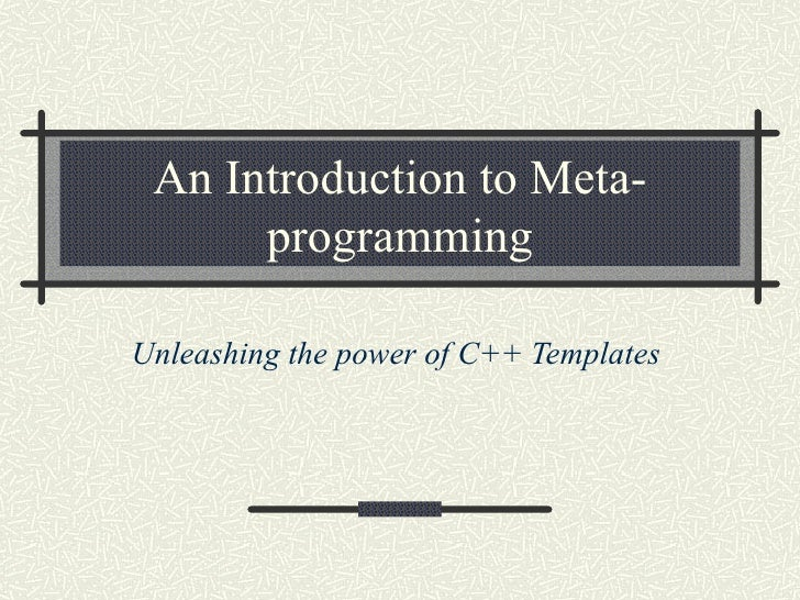 An Introduction to Meta-       programming  Unleashing the power of C++ Templates