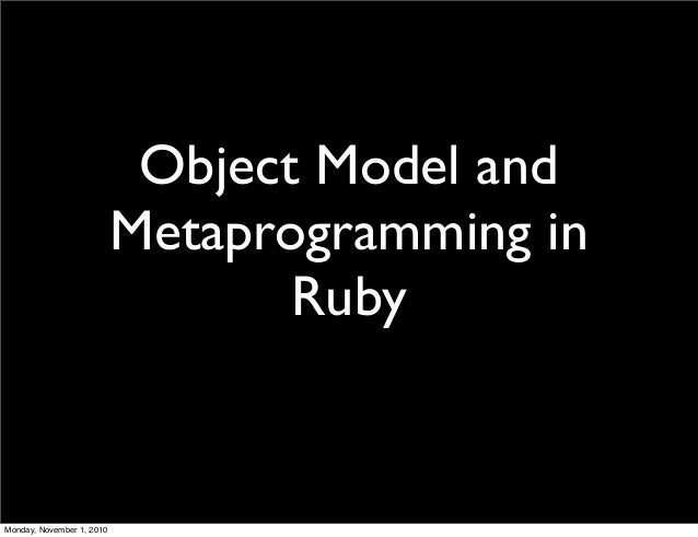 Object Model and Metaprogramming in Ruby Monday, November 1, 2010