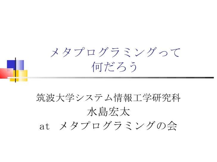 メタプログラミングって 何だろう 筑波大学システム情報工学研究科 水島宏太 at  メタプログラミングの会