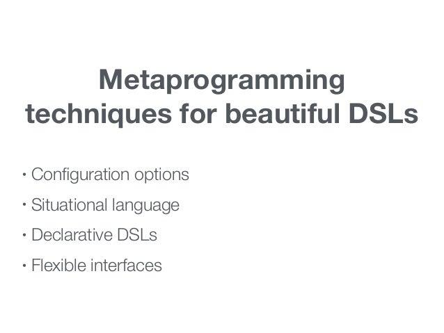 Metaprogramming techniques for beautiful DSLs • Configuration options • Situational language • Declarative DSLs • Flexible ...