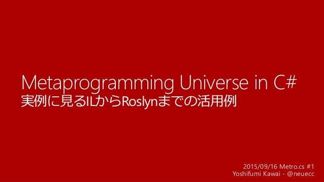 Metaprogramming Universe in C# 実例に見るILからRoslynまでの活用例 2015/09/16 Metro.cs #1 Yoshifumi Kawai - @neuecc