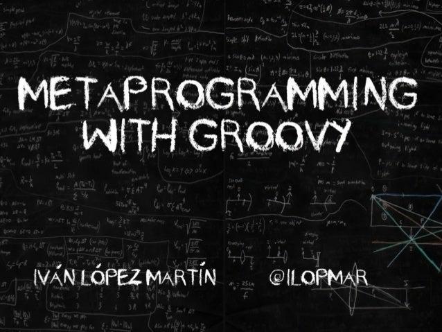 IvAn LOpez MartIn @ilopmar Metaprogramming with Groovy