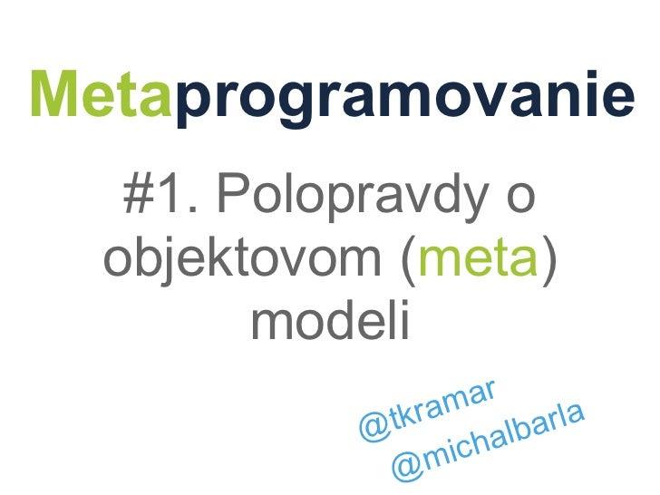Metaprogramovanie   #1. Polopravdy o  objektovom (meta)        modeli                  mar           @ tkra         arla  ...