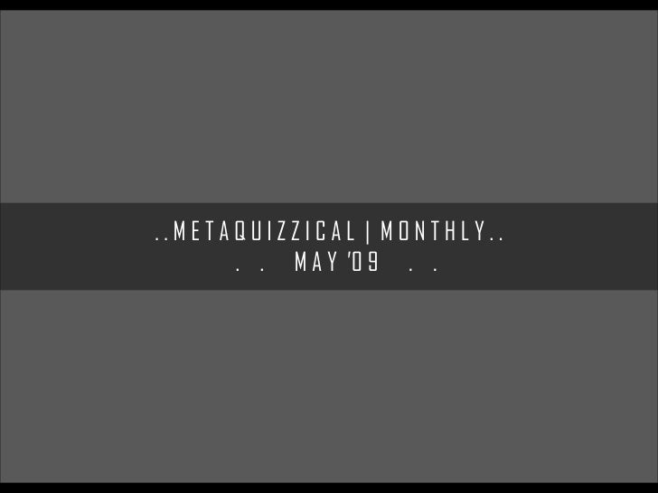 ..METAQUIZZICAL | MONTHLY..       . . M A Y '0 9 . .