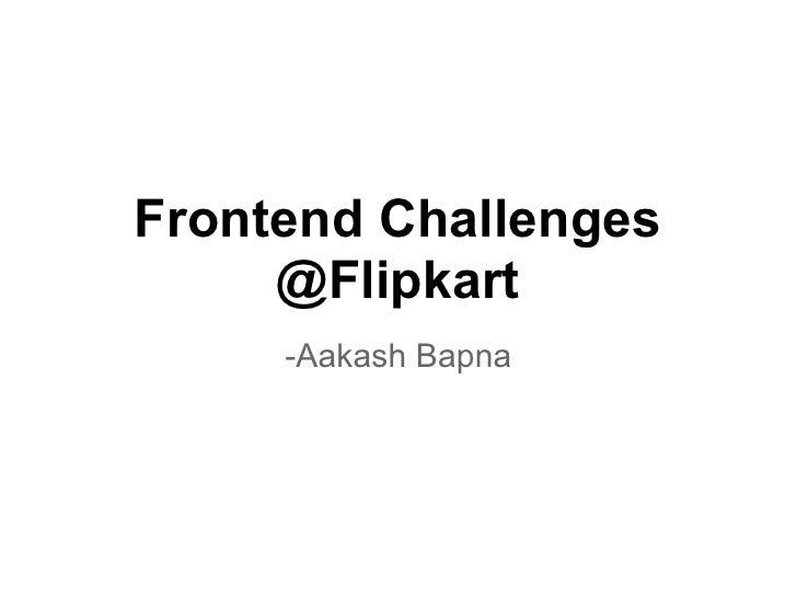 Frontend Challenges     @Flipkart     -Aakash Bapna