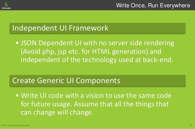 5© 2012-14 SirionLabs Private Limited. Write Once, Run Everywhere Independent UI Framework • JSON Dependent UI with no ser...
