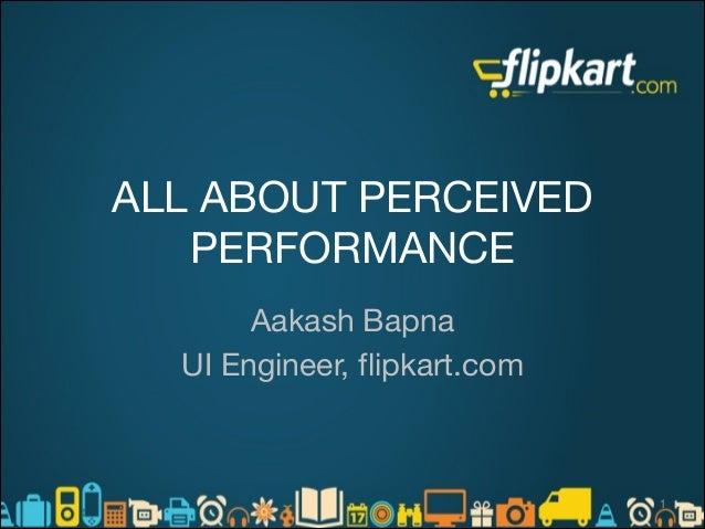 ALL ABOUT PERCEIVED PERFORMANCE Aakash Bapna  UI Engineer, flipkart.com   !1