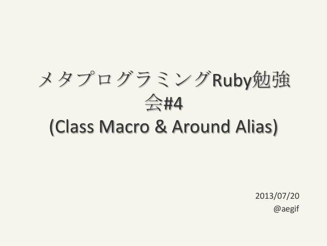メタプログラミングRuby勉強 会#4 (Class Macro & Around Alias) 2013/07/20 @aegif