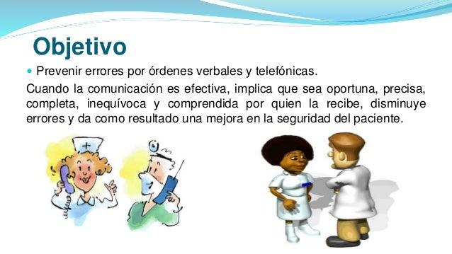 Objetivo  Prevenir errores por órdenes verbales y telefónicas. Cuando la comunicación es efectiva, implica que sea oportu...