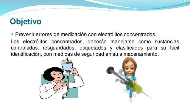 Objetivo  Prevenir errores de medicación con electrólitos concentrados. Los electrólitos concentrados, deberán manejarse ...