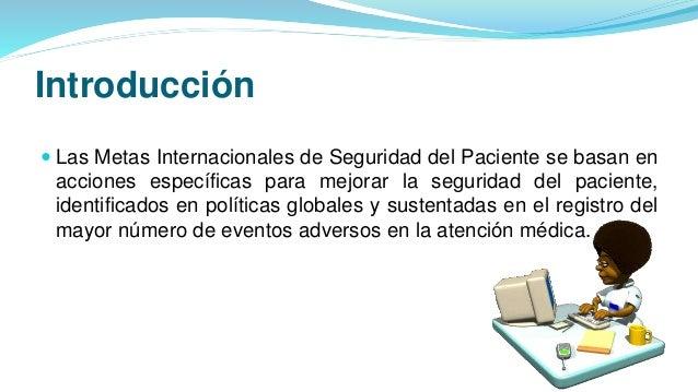 Introducción  Las Metas Internacionales de Seguridad del Paciente se basan en acciones específicas para mejorar la seguri...