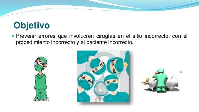Objetivo  Prevenir errores que involucren cirugías en el sitio incorrecto, con el procedimiento incorrecto y al paciente ...